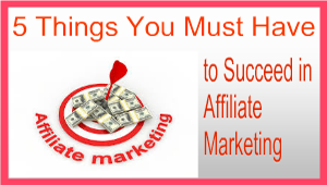 5 Things You Must Have to Succeed in Affiliate Marketing Online